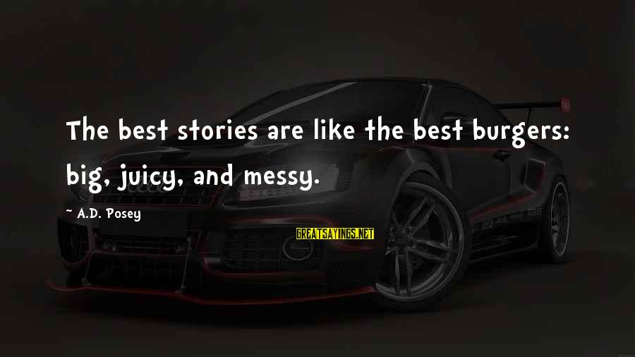 Big Juicy Sayings By A.D. Posey: The best stories are like the best burgers: big, juicy, and messy.
