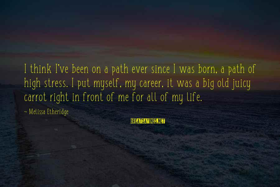 Big Juicy Sayings By Melissa Etheridge: I think I've been on a path ever since I was born, a path of
