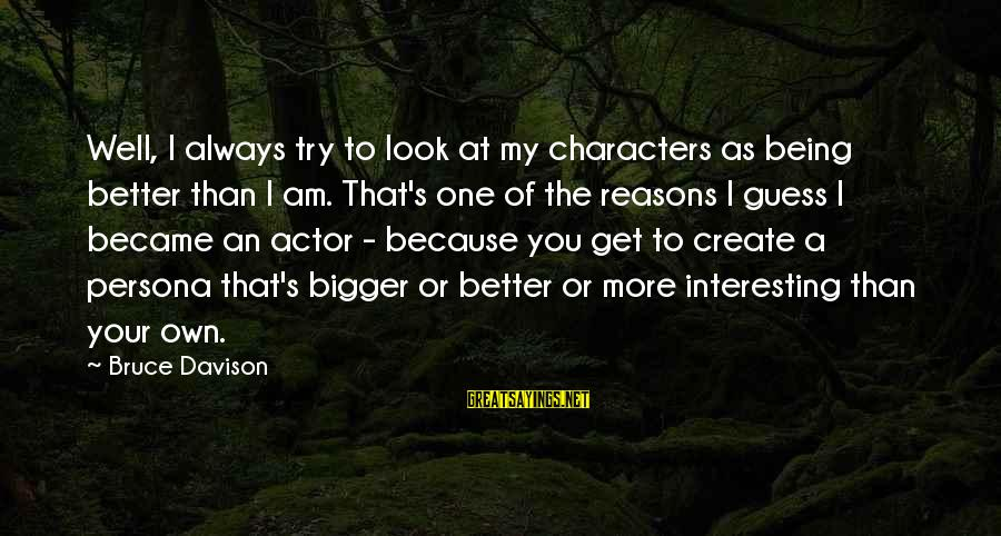 Bigger Not Being Better Sayings By Bruce Davison: Well, I always try to look at my characters as being better than I am.