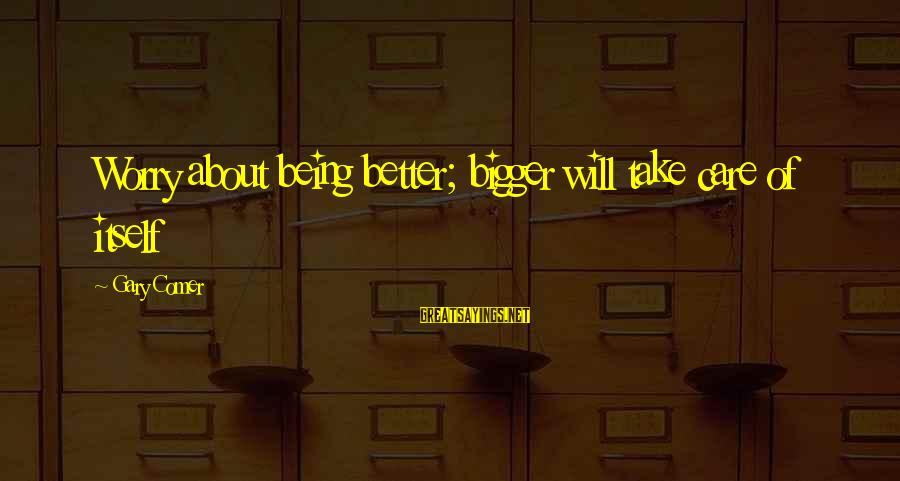 Bigger Not Being Better Sayings By Gary Comer: Worry about being better; bigger will take care of itself