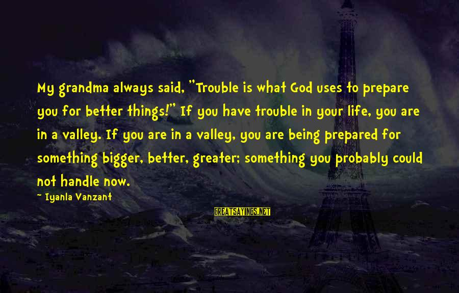 """Bigger Not Being Better Sayings By Iyanla Vanzant: My grandma always said, """"Trouble is what God uses to prepare you for better things!"""""""