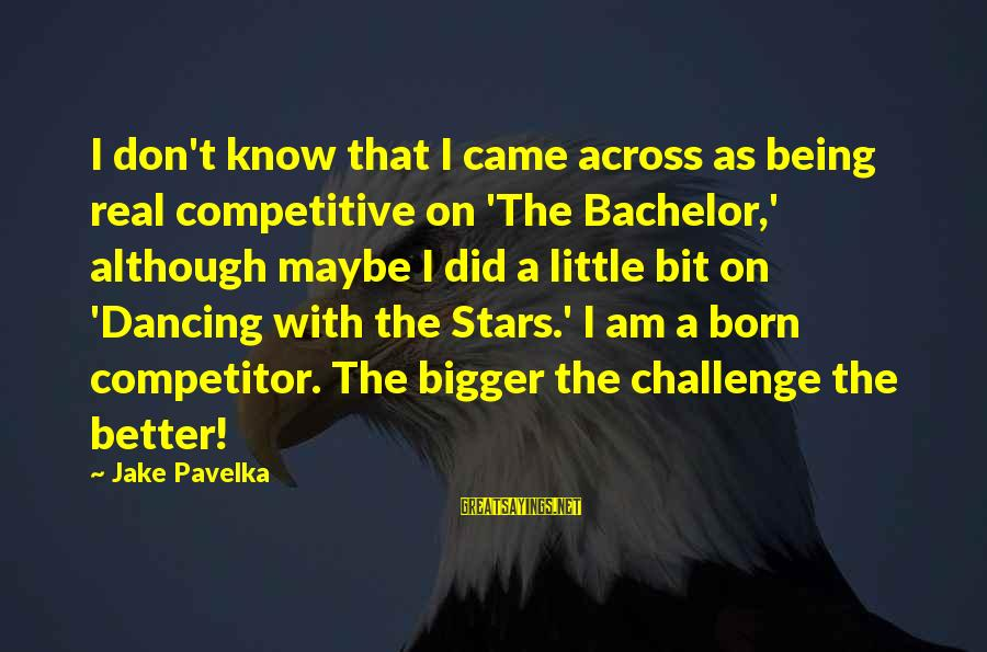 Bigger Not Being Better Sayings By Jake Pavelka: I don't know that I came across as being real competitive on 'The Bachelor,' although