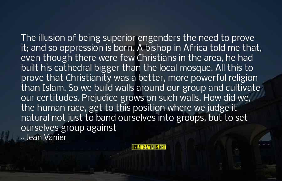 Bigger Not Being Better Sayings By Jean Vanier: The illusion of being superior engenders the need to prove it; and so oppression is