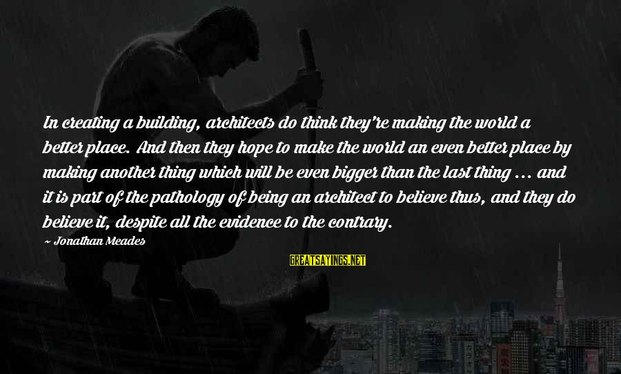 Bigger Not Being Better Sayings By Jonathan Meades: In creating a building, architects do think they're making the world a better place. And