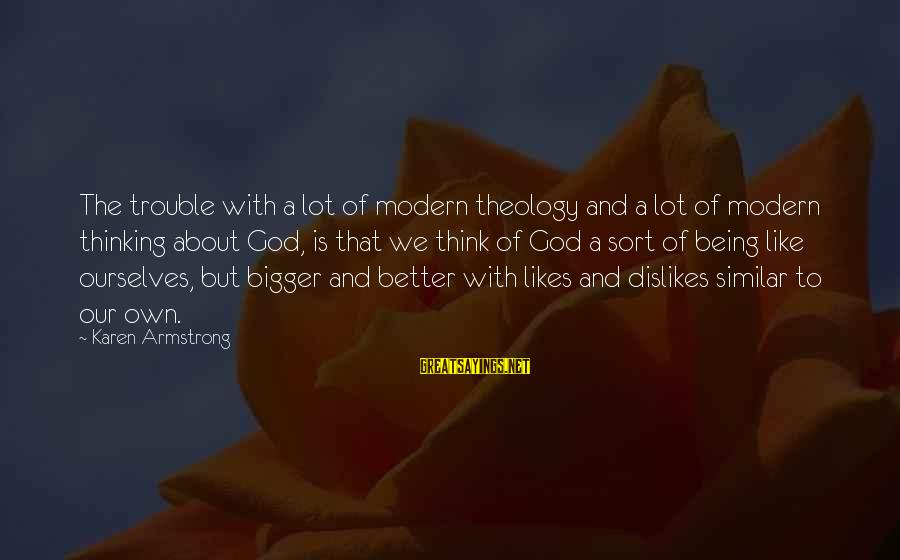 Bigger Not Being Better Sayings By Karen Armstrong: The trouble with a lot of modern theology and a lot of modern thinking about