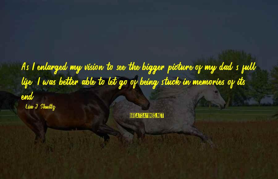 Bigger Not Being Better Sayings By Lisa J. Shultz: As I enlarged my vision to see the bigger picture of my dad's full life,