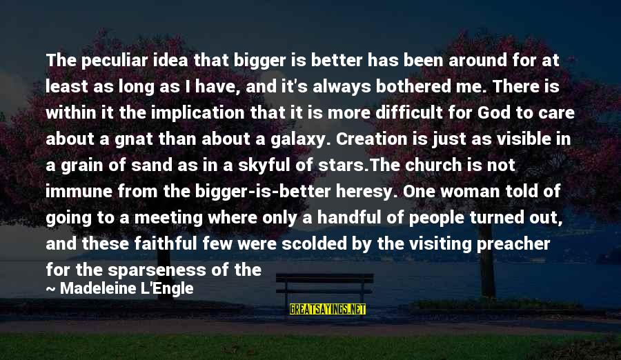 Bigger Not Being Better Sayings By Madeleine L'Engle: The peculiar idea that bigger is better has been around for at least as long