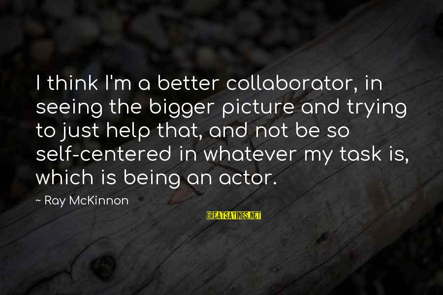 Bigger Not Being Better Sayings By Ray McKinnon: I think I'm a better collaborator, in seeing the bigger picture and trying to just