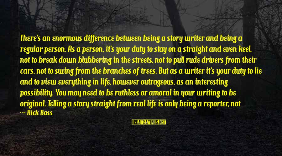 Bigger Not Being Better Sayings By Rick Bass: There's an enormous difference between being a story writer and being a regular person. As
