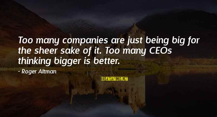 Bigger Not Being Better Sayings By Roger Altman: Too many companies are just being big for the sheer sake of it. Too many