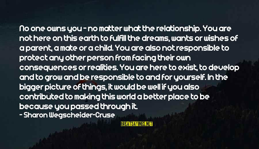 Bigger Not Being Better Sayings By Sharon Wegscheider-Cruse: No one owns you - no matter what the relationship. You are not here on