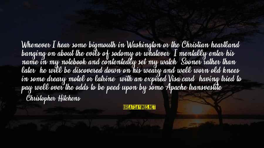 Bigmouth Sayings By Christopher Hitchens: Whenever I hear some bigmouth in Washington or the Christian heartland banging on about the