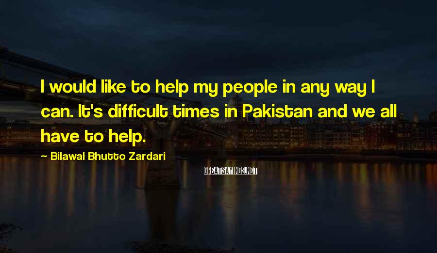 Bilawal Bhutto Zardari Sayings: I would like to help my people in any way I can. It's difficult times