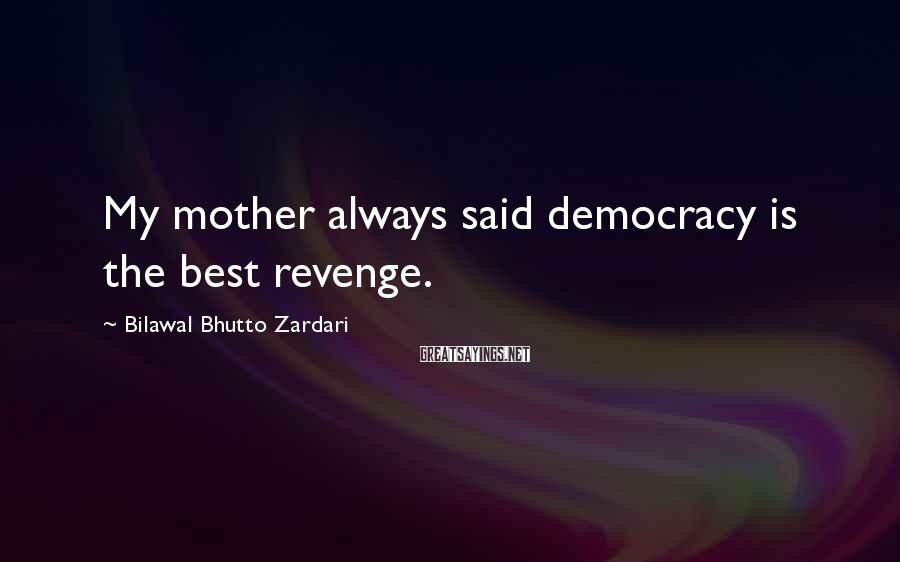 Bilawal Bhutto Zardari Sayings: My mother always said democracy is the best revenge.