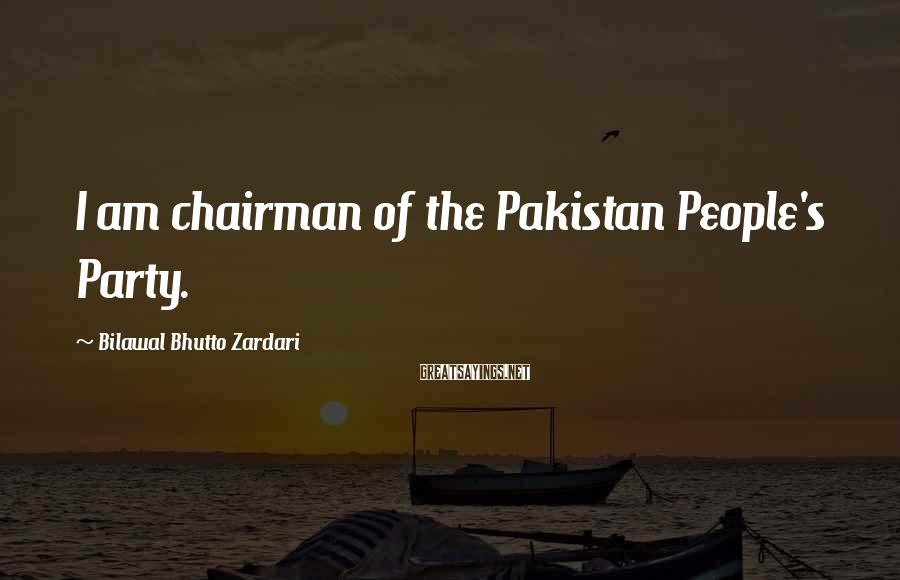 Bilawal Bhutto Zardari Sayings: I am chairman of the Pakistan People's Party.