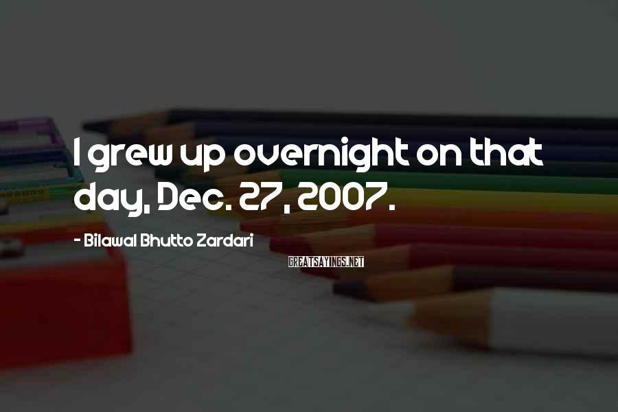 Bilawal Bhutto Zardari Sayings: I grew up overnight on that day, Dec. 27, 2007.