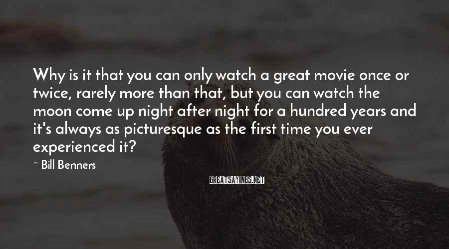 Bill Benners Sayings: Why is it that you can only watch a great movie once or twice, rarely