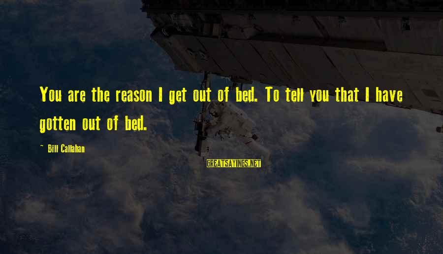 Bill Callahan Sayings By Bill Callahan: You are the reason I get out of bed. To tell you that I have