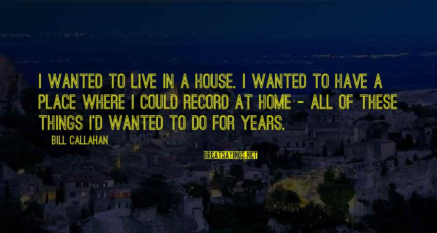 Bill Callahan Sayings By Bill Callahan: I wanted to live in a house. I wanted to have a place where I