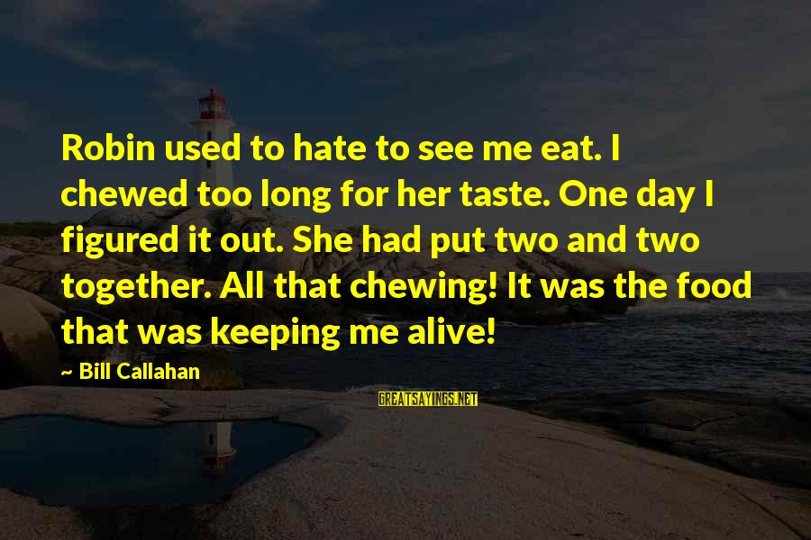Bill Callahan Sayings By Bill Callahan: Robin used to hate to see me eat. I chewed too long for her taste.
