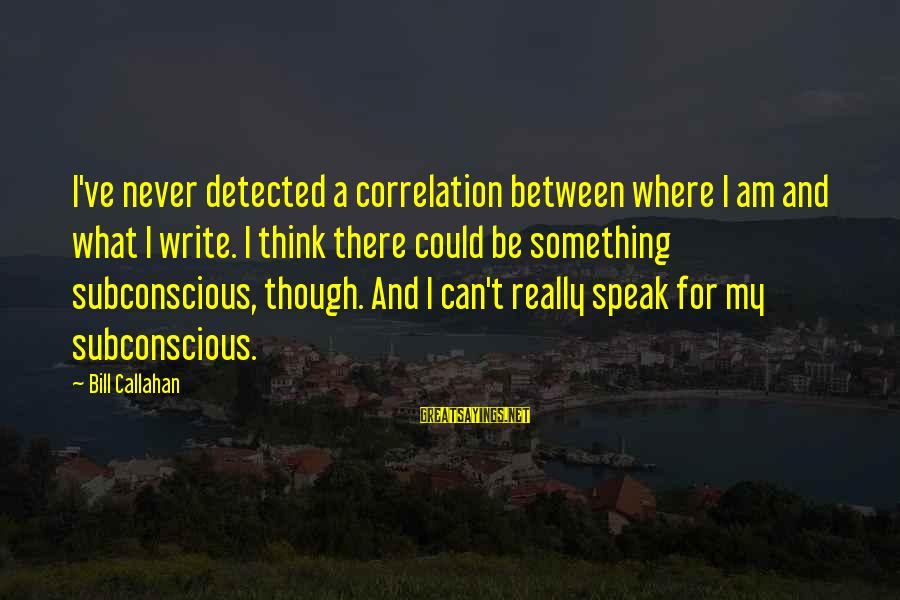 Bill Callahan Sayings By Bill Callahan: I've never detected a correlation between where I am and what I write. I think