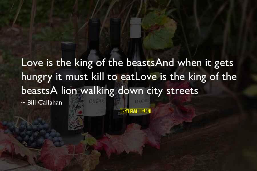Bill Callahan Sayings By Bill Callahan: Love is the king of the beastsAnd when it gets hungry it must kill to