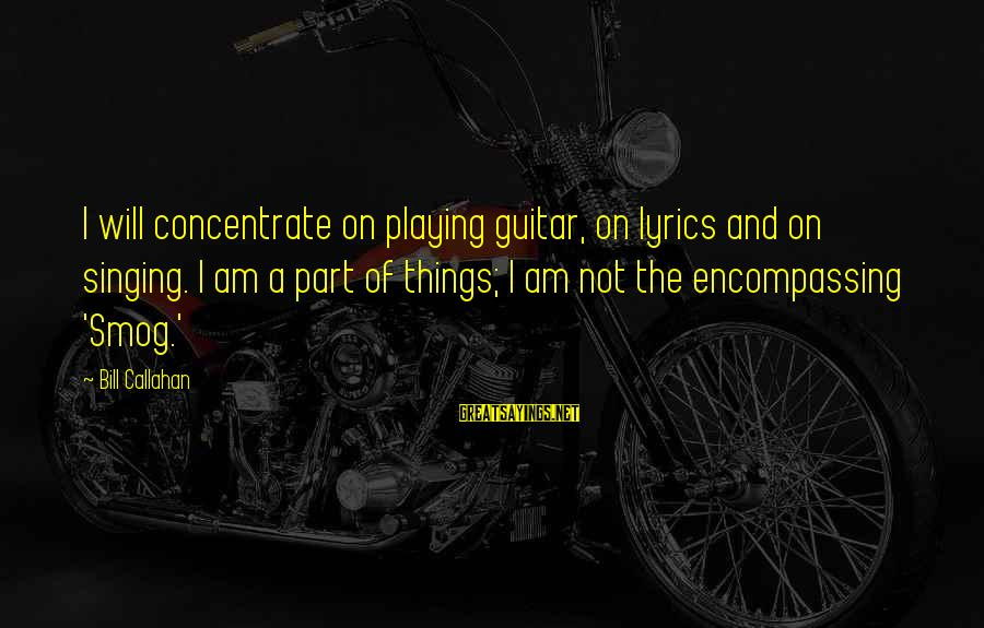 Bill Callahan Sayings By Bill Callahan: I will concentrate on playing guitar, on lyrics and on singing. I am a part