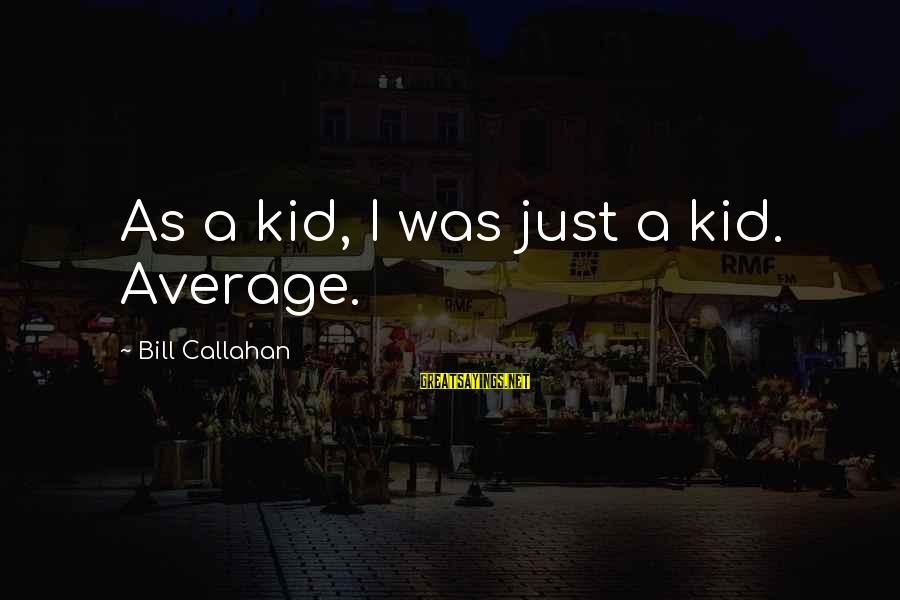 Bill Callahan Sayings By Bill Callahan: As a kid, I was just a kid. Average.