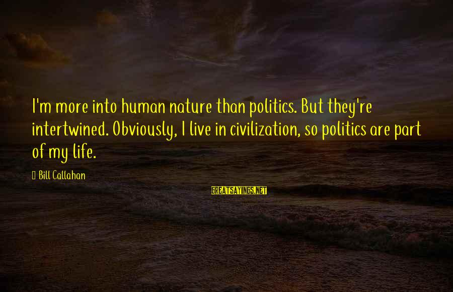 Bill Callahan Sayings By Bill Callahan: I'm more into human nature than politics. But they're intertwined. Obviously, I live in civilization,