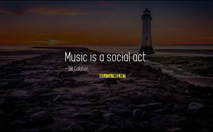 Bill Callahan Sayings By Bill Callahan: Music is a social act.
