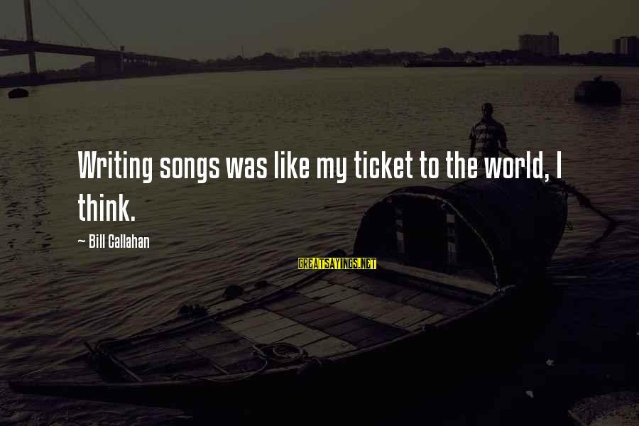 Bill Callahan Sayings By Bill Callahan: Writing songs was like my ticket to the world, I think.
