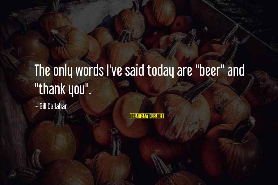 """Bill Callahan Sayings By Bill Callahan: The only words I've said today are """"beer"""" and """"thank you""""."""