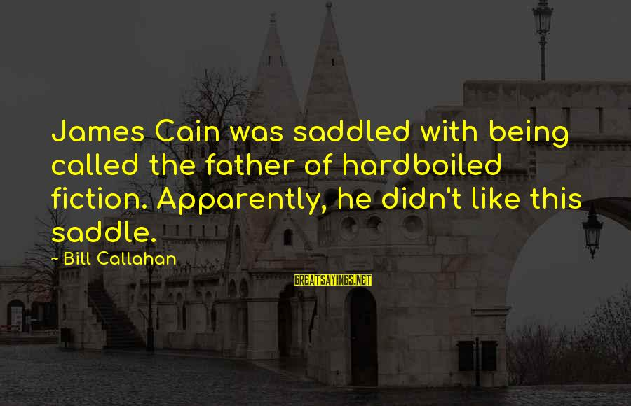 Bill Callahan Sayings By Bill Callahan: James Cain was saddled with being called the father of hardboiled fiction. Apparently, he didn't