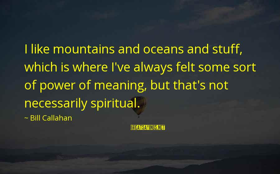 Bill Callahan Sayings By Bill Callahan: I like mountains and oceans and stuff, which is where I've always felt some sort