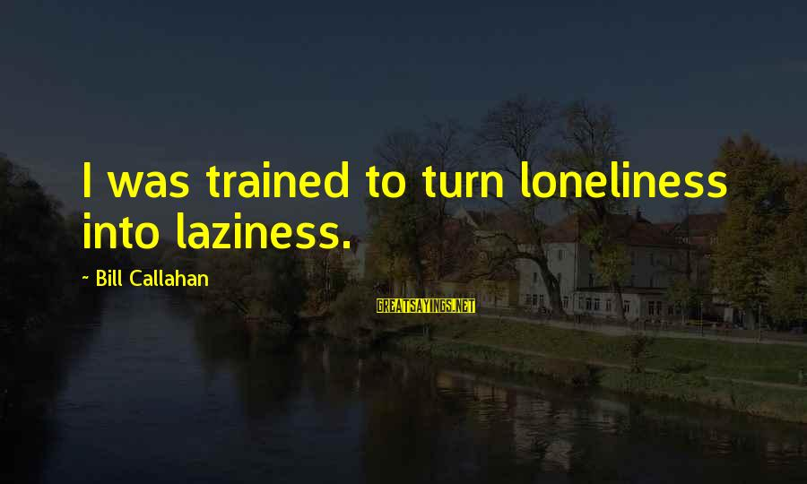 Bill Callahan Sayings By Bill Callahan: I was trained to turn loneliness into laziness.