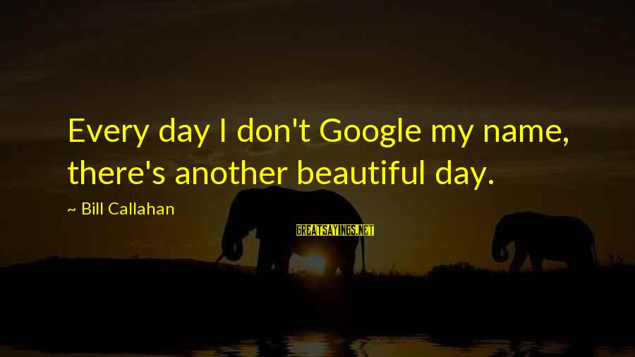 Bill Callahan Sayings By Bill Callahan: Every day I don't Google my name, there's another beautiful day.