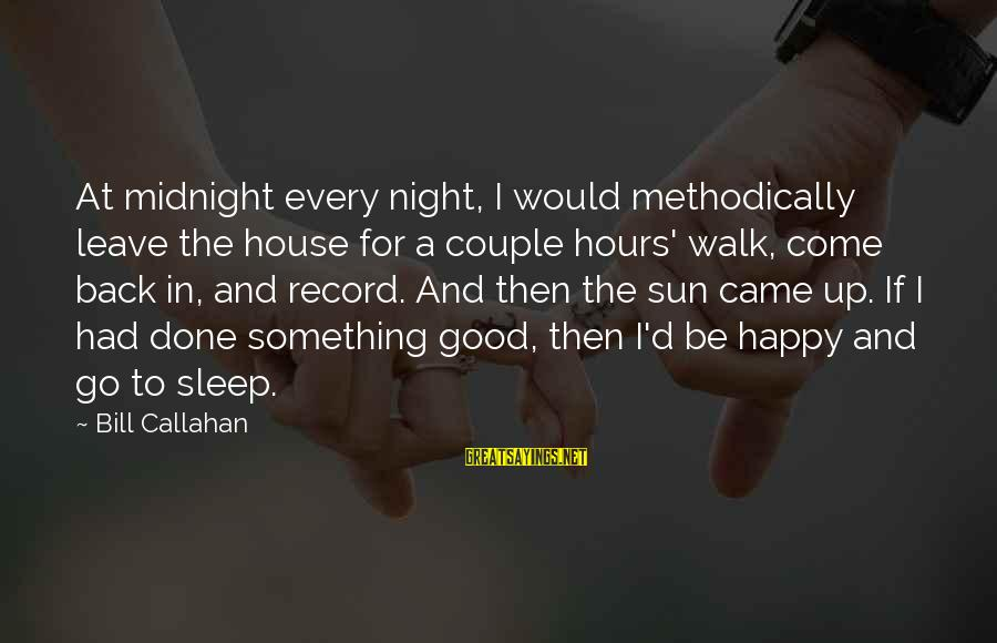 Bill Callahan Sayings By Bill Callahan: At midnight every night, I would methodically leave the house for a couple hours' walk,