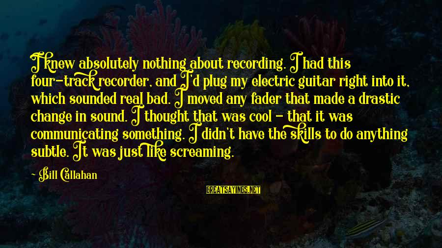 Bill Callahan Sayings By Bill Callahan: I knew absolutely nothing about recording. I had this four-track recorder, and I'd plug my