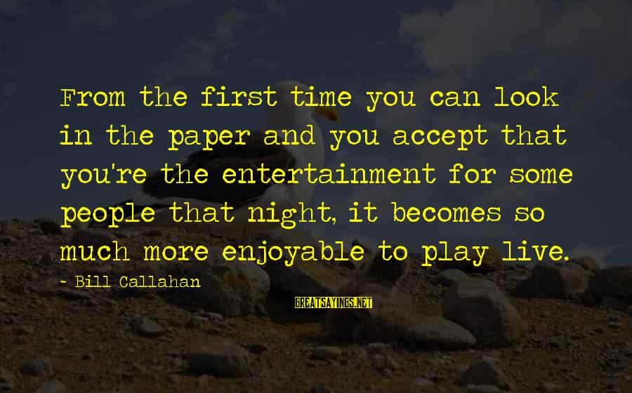 Bill Callahan Sayings By Bill Callahan: From the first time you can look in the paper and you accept that you're
