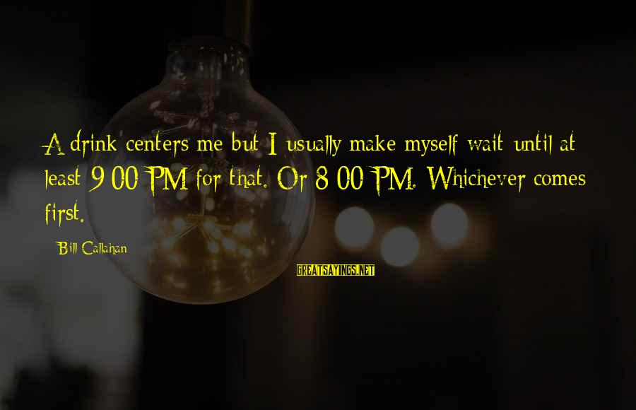 Bill Callahan Sayings By Bill Callahan: A drink centers me but I usually make myself wait until at least 9:00 PM