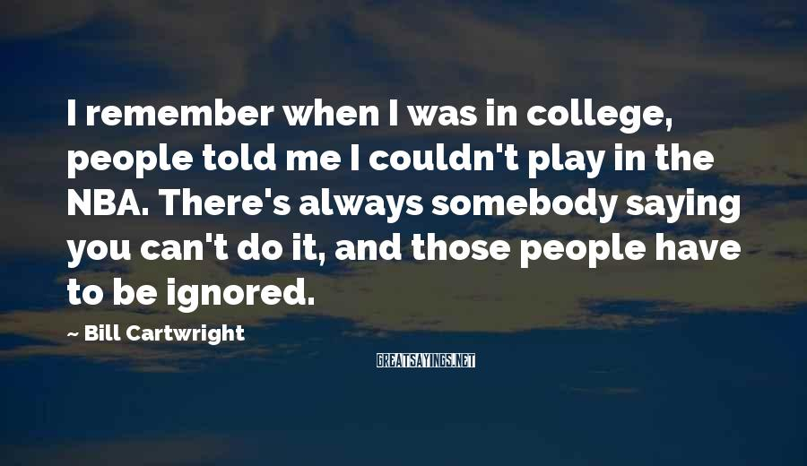 Bill Cartwright Sayings: I remember when I was in college, people told me I couldn't play in the