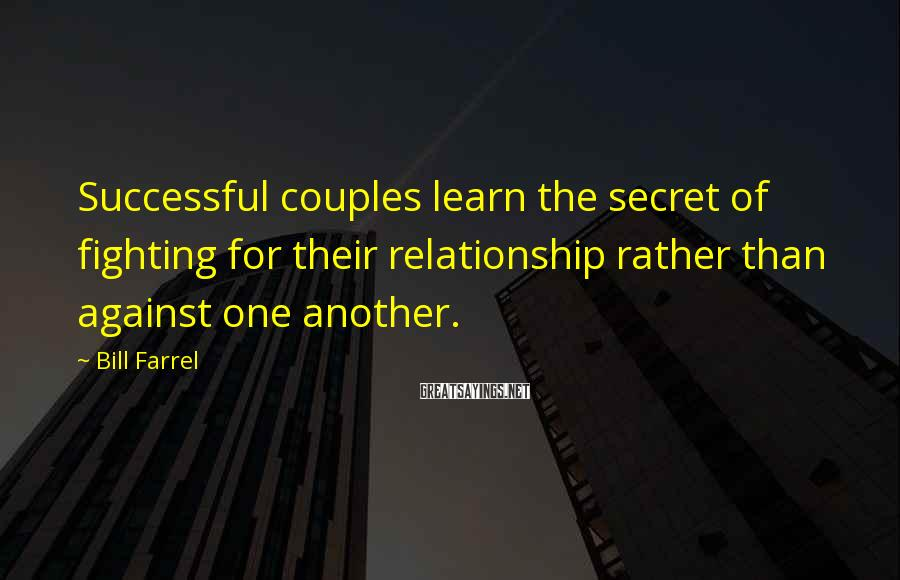 Bill Farrel Sayings: Successful couples learn the secret of fighting for their relationship rather than against one another.