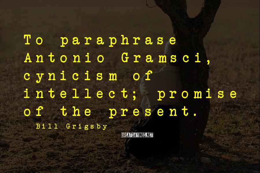 Bill Grigsby Sayings: To paraphrase Antonio Gramsci, cynicism of intellect; promise of the present.