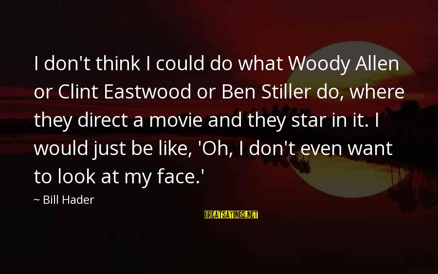 Bill Hader Movie Sayings By Bill Hader: I don't think I could do what Woody Allen or Clint Eastwood or Ben Stiller