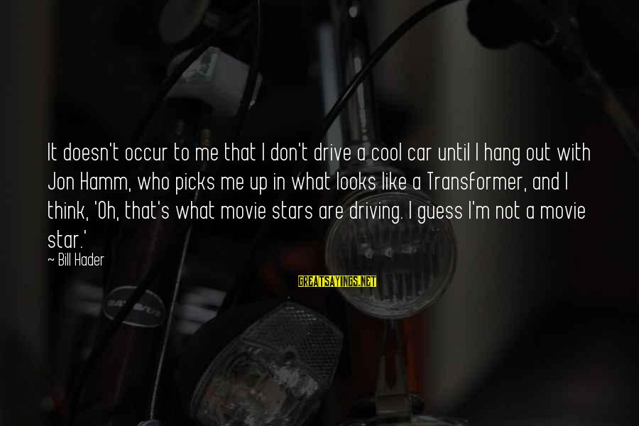 Bill Hader Movie Sayings By Bill Hader: It doesn't occur to me that I don't drive a cool car until I hang
