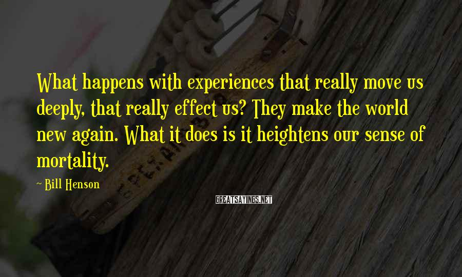 Bill Henson Sayings: What happens with experiences that really move us deeply, that really effect us? They make