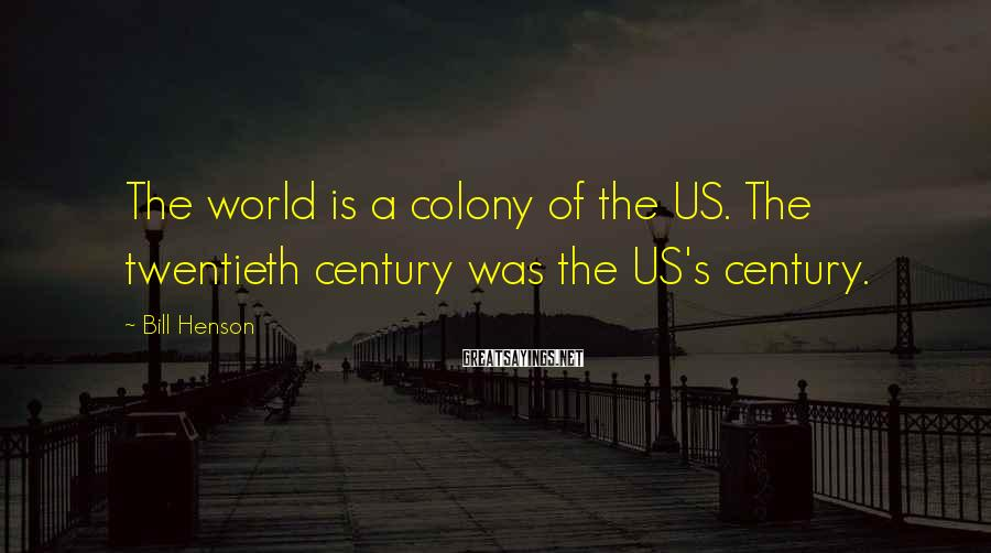 Bill Henson Sayings: The world is a colony of the US. The twentieth century was the US's century.