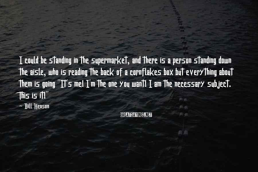 Bill Henson Sayings: I could be standing in the supermarket, and there is a person standing down the