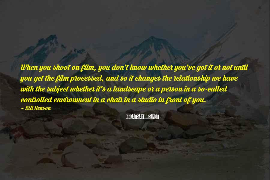 Bill Henson Sayings: When you shoot on film, you don't know whether you've got it or not until