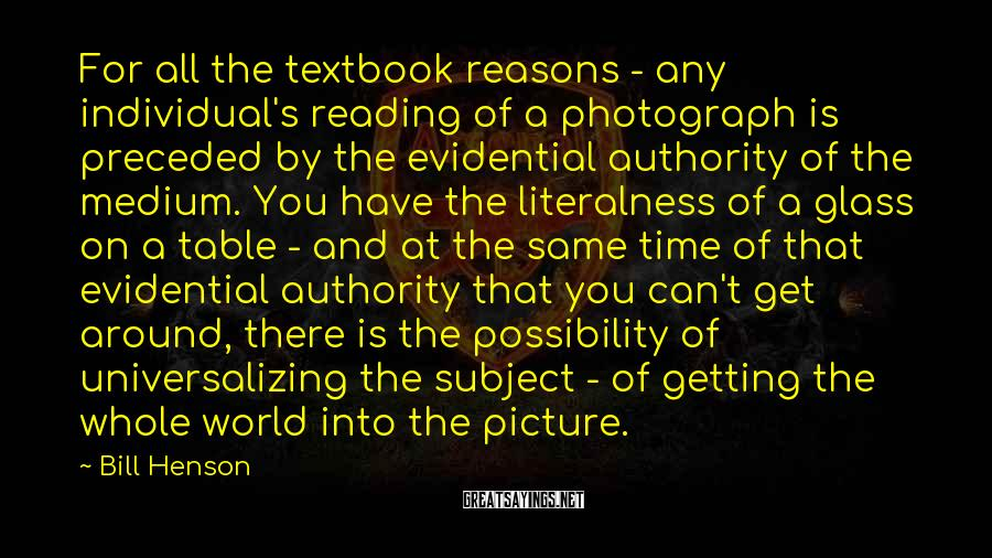 Bill Henson Sayings: For all the textbook reasons - any individual's reading of a photograph is preceded by